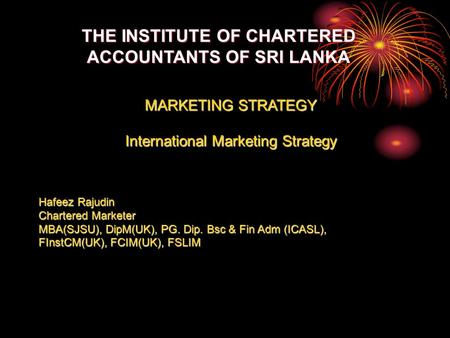 THE INSTITUTE OF CHARTERED ACCOUNTANTS OF SRI LANKA MARKETING STRATEGY International Marketing Strategy Hafeez Rajudin Chartered Marketer MBA(SJSU), DipM(UK),