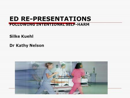 ED RE-PRESENTATIONS FOLLOWING INTENTIONAL SELF-HARM Silke Kuehl Dr Kathy Nelson.