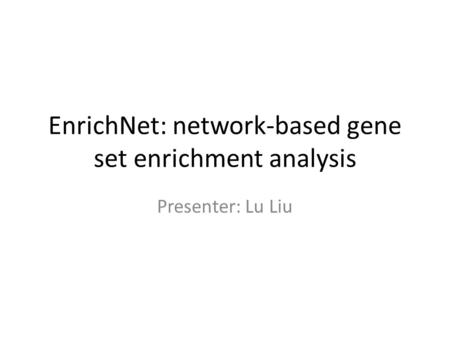 EnrichNet: network-based gene set enrichment analysis Presenter: Lu Liu.