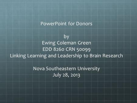 PowerPoint for Donors by Ewing Coleman Green EDD 8260 CRN 50099 Linking Learning and Leadership to Brain Research Nova Southeastern University July 28,