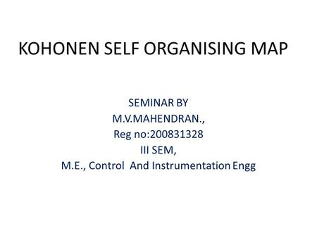 KOHONEN SELF ORGANISING MAP SEMINAR BY M.V.MAHENDRAN., Reg no:200831328 III SEM, M.E., Control And Instrumentation Engg.