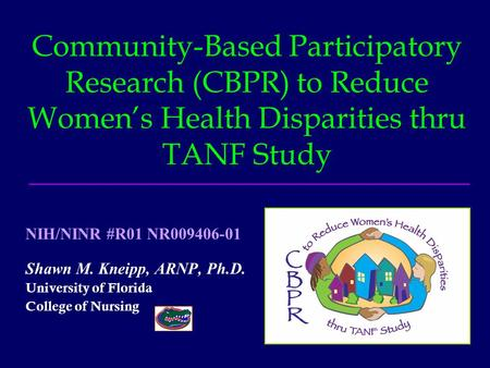 Community-Based Participatory Research (CBPR) to Reduce Women's Health Disparities thru TANF Study Shawn M. Kneipp, ARNP, Ph.D. University of Florida College.