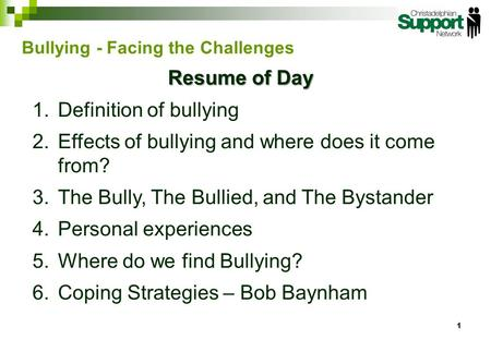 Resume of Day 1.Definition of bullying 2.Effects of bullying and where does it come from? 3.The Bully, The Bullied, and The Bystander 4.Personal experiences.