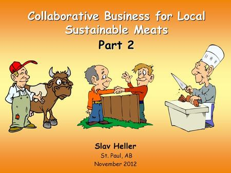 Collaborative Business for Local Sustainable Meats Part 2 Slav Heller St. Paul, AB November 2012.