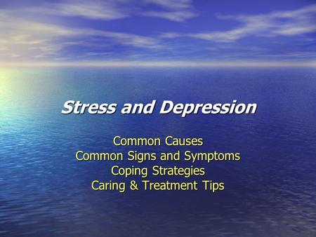 Stress and Depression Common Causes Common Signs and Symptoms Coping Strategies Caring & Treatment Tips.
