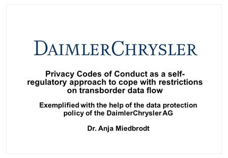 Privacy Codes of Conduct as a self- regulatory approach to cope with restrictions on transborder data flow Dr. Anja Miedbrodt Exemplified with the help.