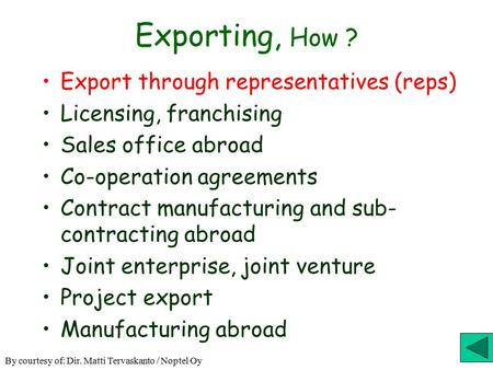 Exporting, How ? Export through representatives (reps) Licensing, franchising Sales office abroad Co-operation agreements Contract manufacturing and sub-