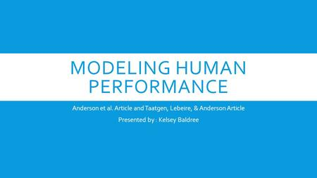 MODELING HUMAN PERFORMANCE Anderson et al. Article and Taatgen, Lebeire, & Anderson Article Presented by : Kelsey Baldree.