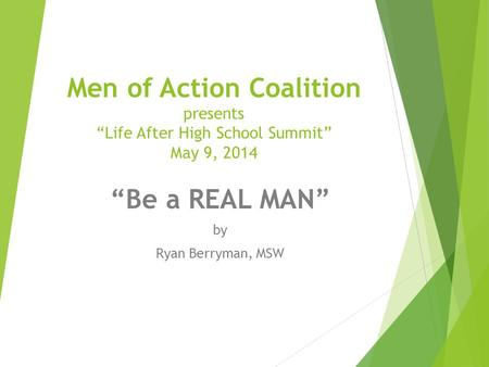 "Men of Action Coalition presents ""Life After High School Summit"" May 9, 2014 ""Be a REAL MAN"" by Ryan Berryman, MSW."