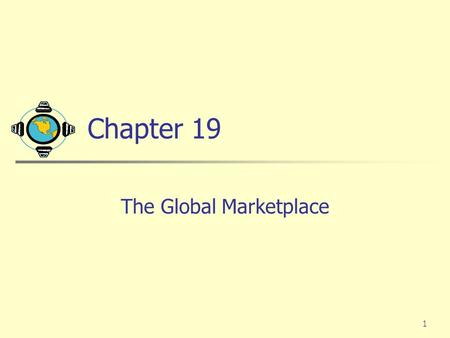 1 Chapter 19 The Global Marketplace. 2 Global Marketing into the Twenty-First Century The world is shrinking rapidly with the advent of faster communication,