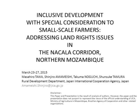 INCLUSIVE DEVELOPMENT WITH SPECIAL CONSIDERATION TO SMALL-SCALE FARMERS: ADDRESSING LAND RIGHTS ISSUES IN THE NACALA CORRIDOR, NORTHERN MOZAMBIQUE March.