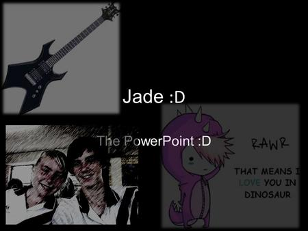 Jade :D The PowerPoint :D. Hair cuts can suck my …
