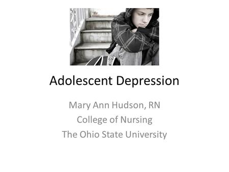 Adolescent Depression Mary Ann Hudson, RN College of Nursing The Ohio State University.