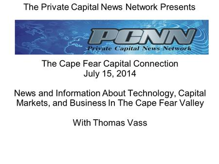 The Private Capital News Network Presents The Cape Fear Capital Connection July 15, 2014 News and Information About Technology, Capital Markets, and Business.