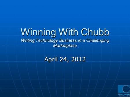 Winning With Chubb Writing Technology Business in a Challenging Marketplace April 24, 2012.