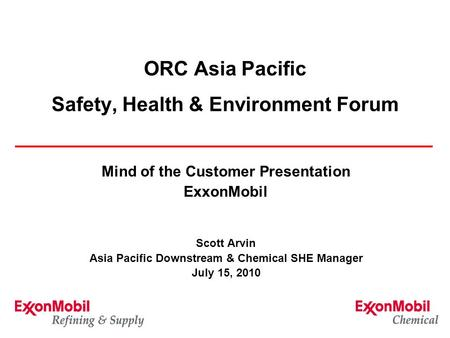 ORC Asia Pacific Safety, Health & Environment Forum Mind of the Customer Presentation ExxonMobil Scott Arvin Asia Pacific Downstream & Chemical SHE Manager.