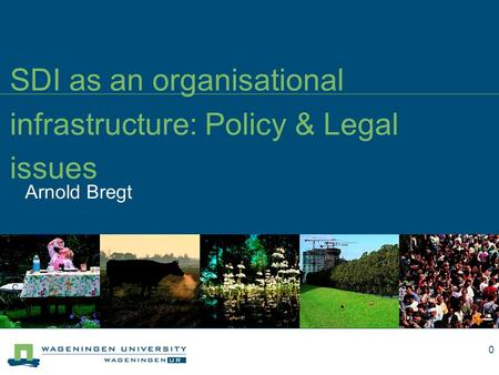 Arnold Bregt SDI as an organisational infrastructure: Policy & Legal issues 0.