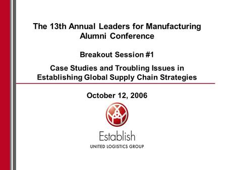 The 13th Annual Leaders for Manufacturing Alumni Conference Breakout Session #1 Case Studies and Troubling Issues in Establishing Global Supply Chain Strategies.