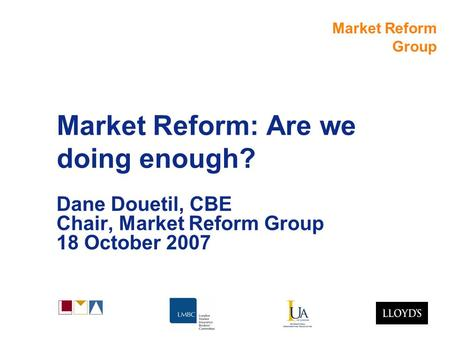 Market Reform Group Market Reform: Are we doing enough? Dane Douetil, CBE Chair, Market Reform Group 18 October 2007.