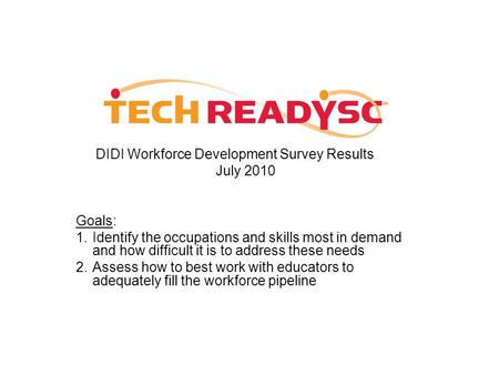 DIDI Workforce Development Survey Results July 2010 Goals: 1.Identify the occupations and skills most in demand and how difficult it is to address these.