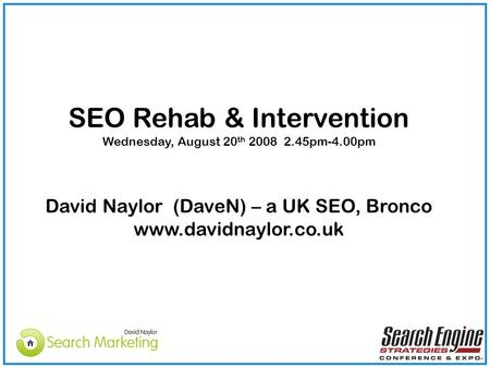 SEO Rehab & Intervention Wednesday, August 20 th 2008 2.45pm-4.00pm David Naylor (DaveN) – a UK SEO, Bronco www.davidnaylor.co.uk.
