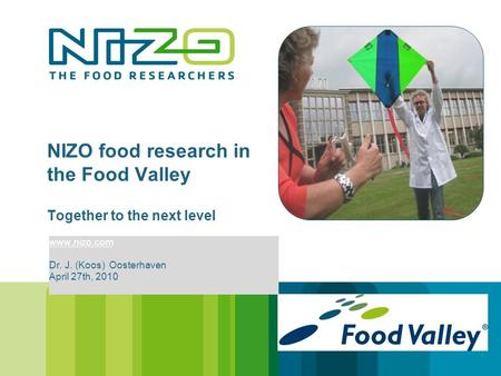 NIZO food research in the Food Valley Together to the next level www.nizo.com Dr. J. (Koos) Oosterhaven April 27th, 2010.