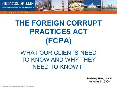 © Sheppard, Mullin, Richter & Hampton LLP 2008 THE FOREIGN CORRUPT PRACTICES ACT (FCPA) WHAT OUR CLIENTS NEED TO KNOW AND WHY THEY NEED TO KNOW IT Bethany.