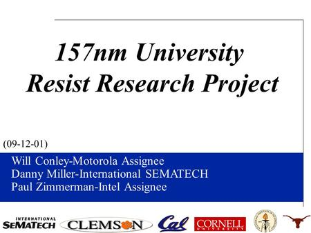 Will Conley-Motorola Assignee Danny Miller-International SEMATECH Paul Zimmerman-Intel Assignee (09-12-01) 157nm University Resist Research Project.