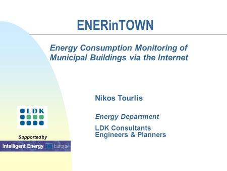Supported by ENERinTOWN Energy Consumption Monitoring of Municipal Buildings via the Internet Nikos Tourlis Energy Department LDK Consultants Engineers.