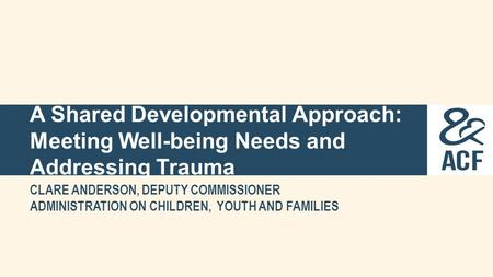 A Shared Developmental Approach: Meeting Well-being Needs and Addressing Trauma CLARE ANDERSON, DEPUTY COMMISSIONER ADMINISTRATION ON CHILDREN, YOUTH AND.