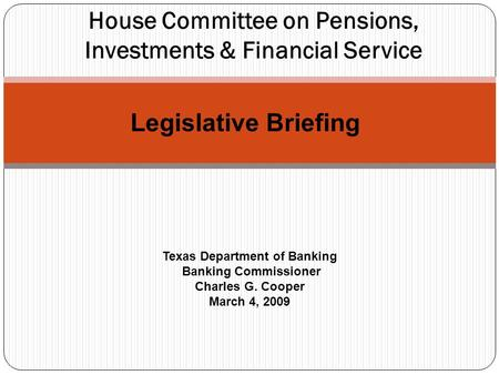 House Committee on Pensions, Investments & Financial Service Texas Department of Banking Banking Commissioner Charles G. Cooper March 4, 2009 Legislative.