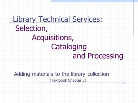 Library Technical Services: Selection, Acquisitions, Cataloging and Processing Adding materials to the library collection (Textbook Chapter 5)