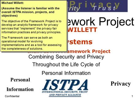 Confidential1 ISTPA Framework Project Combining Security and Privacy Throughout the Life Cycle of Personal Information MICHAEL WILLETT Wave Systems Chair: