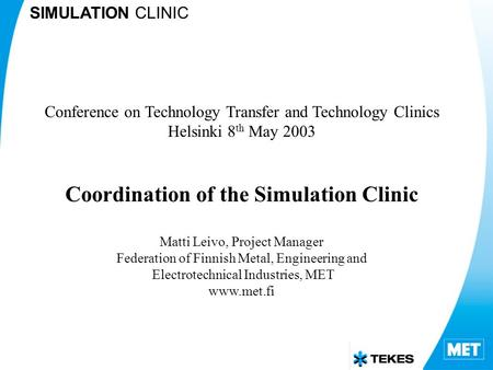 SIMULATION CLINIC Conference on Technology Transfer and Technology Clinics Helsinki 8 th May 2003 Coordination of the Simulation Clinic Matti Leivo, Project.