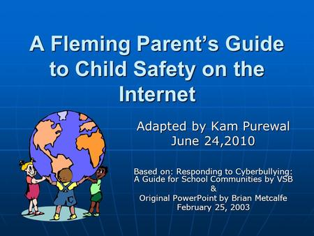 A Fleming Parent's Guide to Child Safety on the Internet Adapted by Kam Purewal June 24,2010 Based on: Responding to Cyberbullying: A Guide for School.