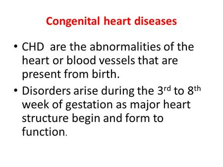 Congenital heart diseases CHD are the abnormalities of the heart or blood vessels that are present from birth. Disorders arise during the 3 rd to 8 th.