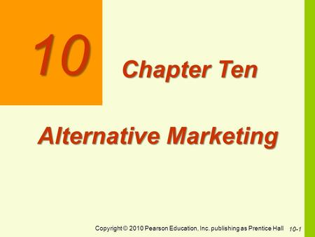 Copyright © 2010 Pearson Education, Inc. publishing as Prentice Hall 10-1 10 Chapter Ten Alternative Marketing.