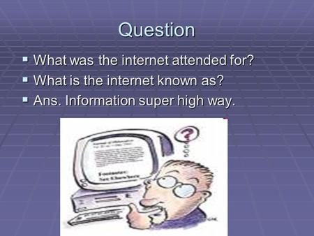 Question  What was the internet attended for?  What is the internet known as?  Ans. Information super high way.