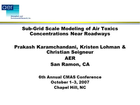 Sub-Grid Scale Modeling of Air Toxics Concentrations Near Roadways Prakash Karamchandani, Kristen Lohman & Christian Seigneur AER San Ramon, CA 6th Annual.