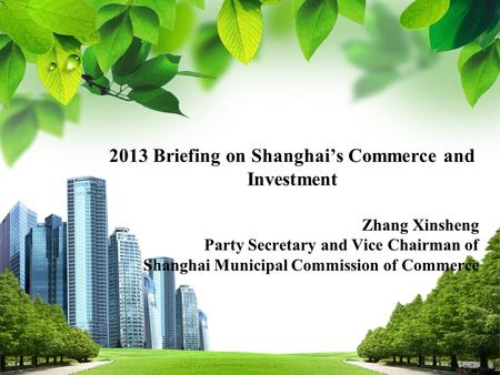 2013 Briefing on Shanghai's Commerce and Investment Zhang Xinsheng Party Secretary and Vice Chairman of Shanghai Municipal Commission of Commerce.