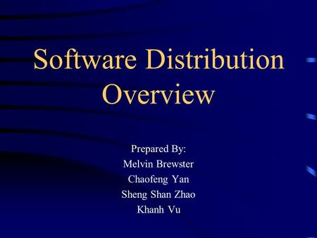 Software Distribution Overview Prepared By: Melvin Brewster Chaofeng Yan Sheng Shan Zhao Khanh Vu.