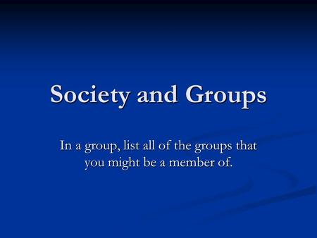 Society and Groups In a group, list all of the groups that you might be a member of.