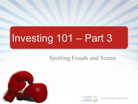 Www.investinknowingmore.ca Investing 101 – Part 3 Spotting Frauds and Scams.