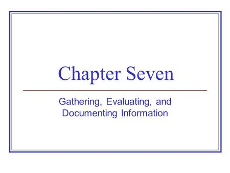 Chapter Seven Gathering, Evaluating, and Documenting Information.