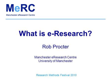 What is e-Research? Rob Procter Manchester eResearch Centre University of Manchester Research Methods Festival 2010.