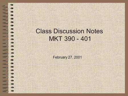 Class Discussion Notes MKT 390 - 401 February 27, 2001.