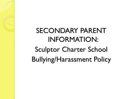 SECONDARY PARENT INFORMATION: Sculptor Charter School Bullying/Harassment Policy 1.