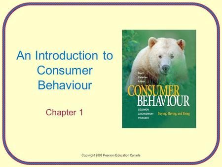 An Introduction to Consumer Behaviour Chapter 1 Copyright 2008 Pearson Education Canada.