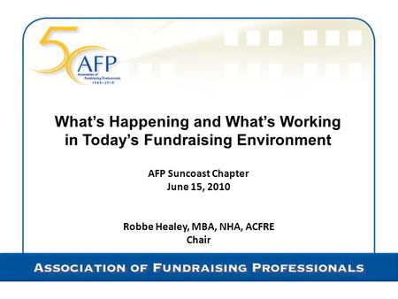 What's Happening and What's Working in Today's Fundraising Environment AFP Suncoast Chapter June 15, 2010 Robbe Healey, MBA, NHA, ACFRE Chair.
