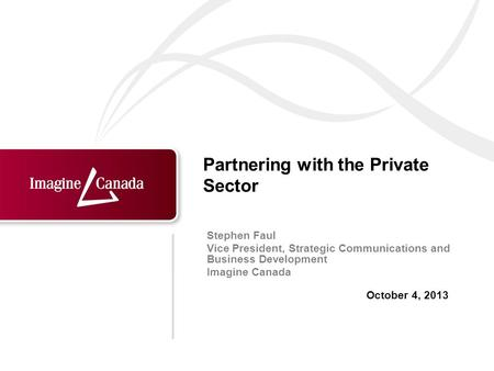 October 4, 2013 Stephen Faul Vice President, Strategic Communications and Business Development Imagine Canada Partnering with the Private Sector.